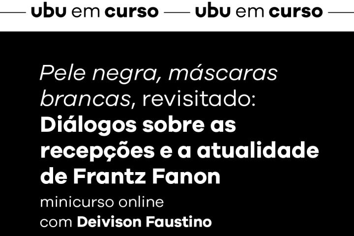 [Ubu em curso] Pele negra, máscaras brancas, revistado: Diálogos sobre as recepções e a atualidade de Frantz Fanon
